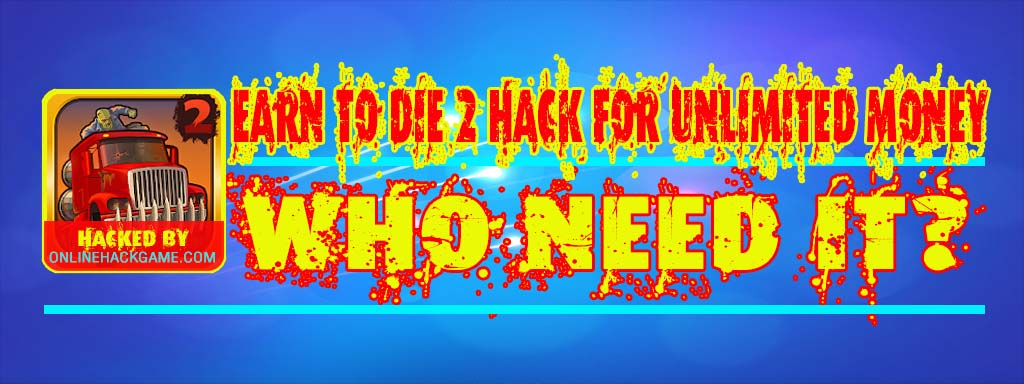 Earn to Die 2 Hack Who need it?